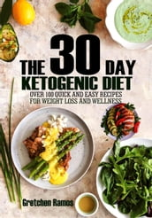 The 30 Day Ketogenic Diet: Over 100 quick and easy recipes to weight loss and wellness
