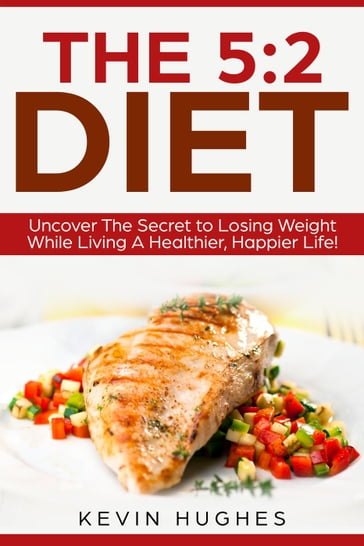 The 5:2 Diet: Uncover The Secret to Losing Weight While Living A Healthier, Happier Life!