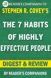 The 7 Habits of Highly Effective People: Powerful Lessons in Personal Change A Digest & Review of Stephen R. Covey s Best Selling Book