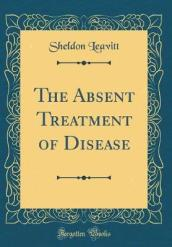 The Absent Treatment of Disease (Classic Reprint)