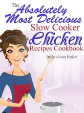 The Absolutely Most Delicious Slow Cooker Chicken Recipes Cookbook