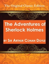 The Adventures of Sherlock Holmes, by Sir Arthur Conan Doyle - The Original Classic Edition