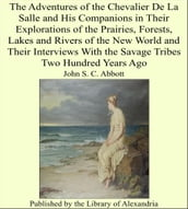 The Adventures of the Chevalier De La Salle and His Companions in Their Explorations of the Prairies, Forests, Lakes and Rivers of the New World and Their Interviews With the Savage Tribes Two Hundred Years Ago