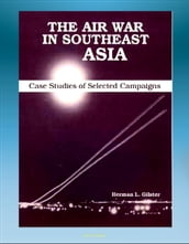 The Air War in Southeast Asia: Case Studies of Selected Campaigns - Vietnam War, Ho Chi Minh Trail, Linebacker, All-weather Bombing, Strike Patterns, Campaign Impact