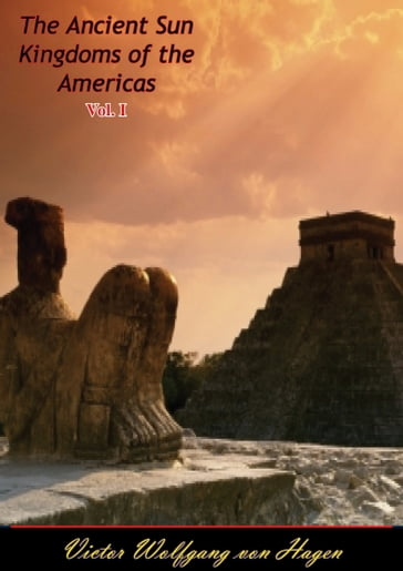 The Ancient Sun Kingdoms of the Americas Vol. I