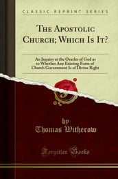 The Apostolic Church; Which Is It?: An Inquiry at the Oracles of God as to Whether Any Existing Form of Church Government Is of Divine Right (Classic Reprint)