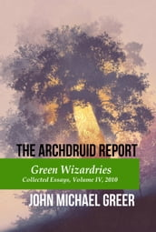 The Archdruid Report: Green Wizardries, Collected Essays, Volume IV, 2010