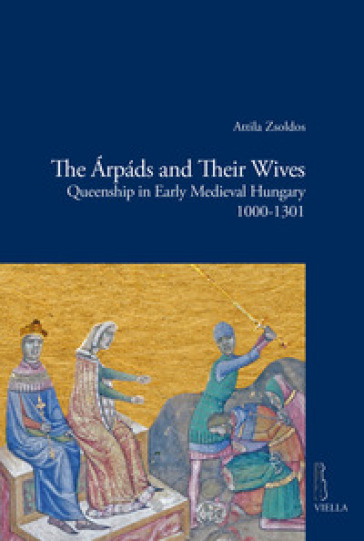 The Arpads and their wives. Queenship in Early Medieval Hungary (1000-1301) - Attila Zsoldos |