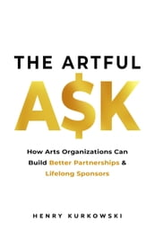 The Artful Ask: How Arts Organizations Can Build Better Partnerships & Lifelong Sponsors