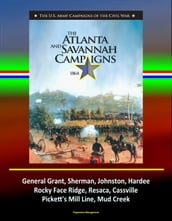 The Atlanta and Savannah Campaigns 1864: The U.S. Army Campaigns of the Civil War - General Grant, Sherman, Johnston, Hardee, Rocky Face Ridge, Resaca, Cassville, Pickett s Mill Line, Mud Creek