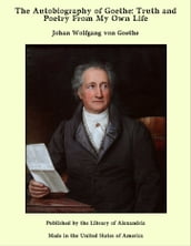 The Autobiography of Goethe: Truth and Poetry From My Own Life