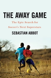 The Away Game: The Epic Search for Soccer s Next Superstars