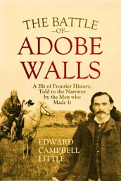 The Battle of Adobe Walls: A Bit of Frontier History, Told to the Narrator by the Men who Made It (1908)