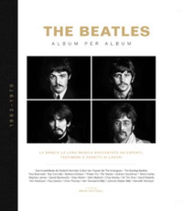 The Beatles. Album per album. 1963-1970. La band e la loro musica raccontate da esperti, testimoni e addetti ai lavori. Ediz. illustrata - M. Mancini |