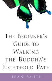 The Beginner s Guide to Walking the Buddha s Eightfold Path