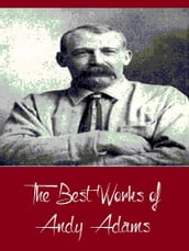 The Best Works of Andy Adams (Best Works Include A Texas Matchmaker, Cattle Brands, Reed Anthony, The Log of a Cowboy, The Outlet)