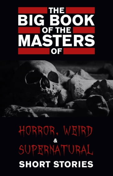 The Big Book of the Masters of Horror, Weird and Supernatural Short Stories: 120+ authors and 1000+ stories in one volume (Kathartika Classics)