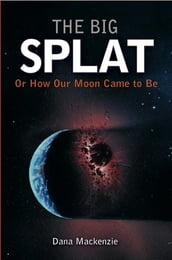 The Big Splat, or How Our Moon Came to Be