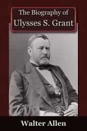 The Biography of Ulysses S Grant
