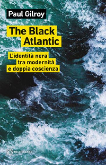 The Black Atlantic. L'identità nera tra modernità e doppia coscienza - Paul Gilroy | Ericsfund.org