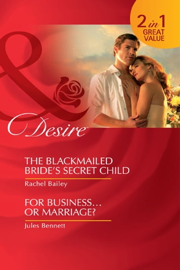 The Blackmailed Bride's Secret Child: The Blackmailed Bride's Secret Child / For BusinessOr Marriage? (Mills & Boon Desire)