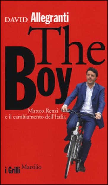 The Boy. Matteo Renzi e il cambiamento dell'Italia - David Allegranti |