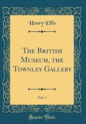 The British Museum, the Townley Gallery, Vol. 1 (Classic Reprint)
