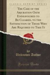 The Case of the Abjuration Oath Endeavoured to Be Cleared, to the Satisfaction of Those Who Are Required to Take It (Classic Reprint)