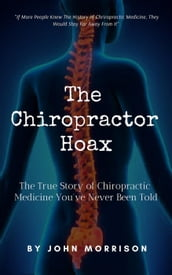 The Chiropractor Hoax: The True Story of Chiropractic Medicine You
