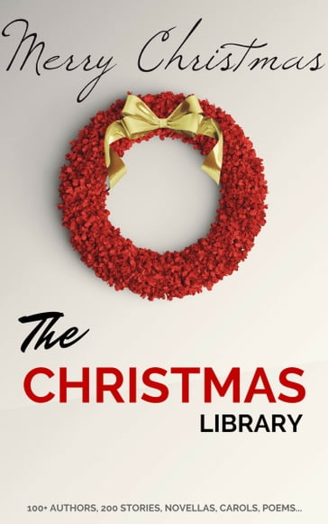 The Christmas Library: 250+ Essential Christmas Novels, Poems, Carols, Short Stories...by 100+ Authors