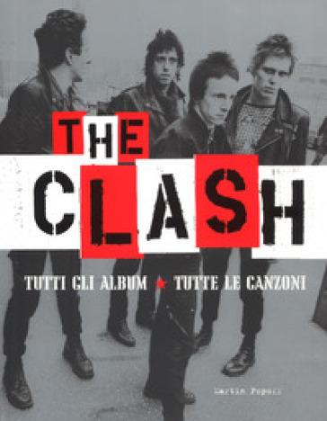 The Clash. Tutti gli album. Tutte la canzoni. Ediz. illustrata - Martin Popoff | Thecosgala.com