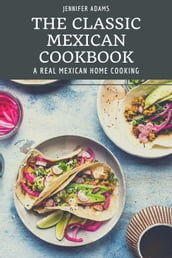 The Classic Mexican Cookbook; A Real Mexican Home Cooking