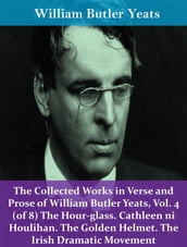 The Collected Works in Verse and Prose of William Butler Yeats, Vol. 4 (of 8) The Hour-glass. Cathleen ni Houlihan. The Golden Helmet. The Irish Dramatic Movement