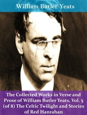 The Collected Works in Verse and Prose of William Butler Yeats, Vol. 5 (of 8) The Celtic Twilight and Stories of Red Hanrahan