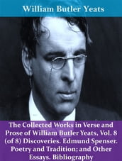 The Collected Works in Verse and Prose of William Butler Yeats, Vol. 8 (of 8) Discoveries. Edmund Spenser. Poetry and Tradition; and Other Essays. Bibliography