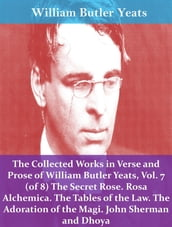 The Collected Works in Verse and Prose of William Butler Yeats, Vol. 7 (of 8) The Secret Rose. Rosa Alchemica. The Tables of the Law. The Adoration of the Magi. John Sherman and Dhoya
