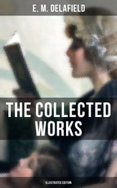 The Collected Works of E. M. Delafield (Illustrated Edition)