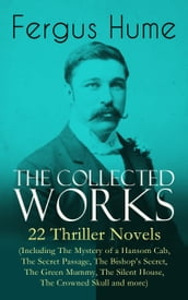 The Collected Works of Fergus Hume: 22 Thriller Novels (Including The Mystery of a Hansom Cab, The Secret Passage, The Bishop s Secret, The Green Mummy, The Silent House, The Crowned Skull and more)
