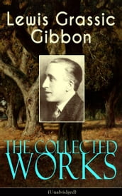 The Collected Works of Lewis Grassic Gibbon (Unabridged)