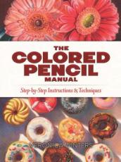 The Colored Pencil Manual: Step-By-Step Demonstrations for Essential Techniques