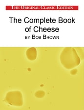 The Complete Book of Cheese, by Bob Brown - The Original Classic Edition