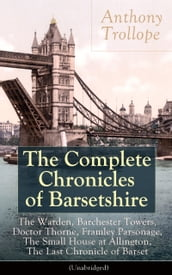 The Complete Chronicles of Barsetshire: The Warden, Barchester Towers, Doctor Thorne, Framley Parsonage, The Small House at Allington, The Last Chronicle of Barset (Unabridged)
