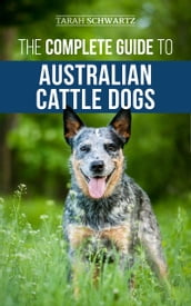 The Complete Guide to Australian Cattle Dogs