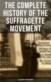 The Complete History of the Suffragette Movement - All 6 Books in One Edition)