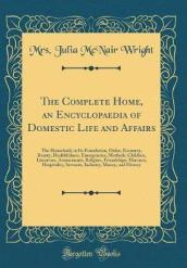 The Complete Home; An Encyclopaedia of Domestic Life and Affairs
