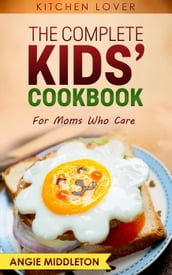 The Complete Kids Cookbook : For Moms Who Care