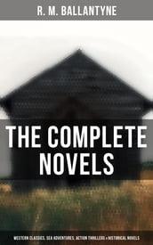 The Complete Novels: Western Classics, Sea Adventures, Action Thrillers & Historical Novels