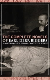 The Complete Novels of Earl Derr Biggers: 11 Mystery Classics, Thrillers & Detective Stories (Illustrated)