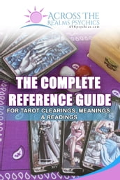 The Complete Reference Guide For Tarot Clearings, Meanings & Readings