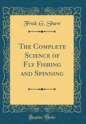 The Complete Science of Fly Fishing and Spinning (Classic Reprint)